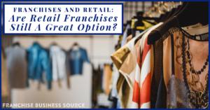 https://franchisebusinesssource.com/franchises-and-retail-are-retail-franchises-still-a-great-option/